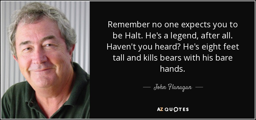 Remember no one expects you to be Halt. He's a legend, after all. Haven't you heard? He's eight feet tall and kills bears with his bare hands... - John Flanagan