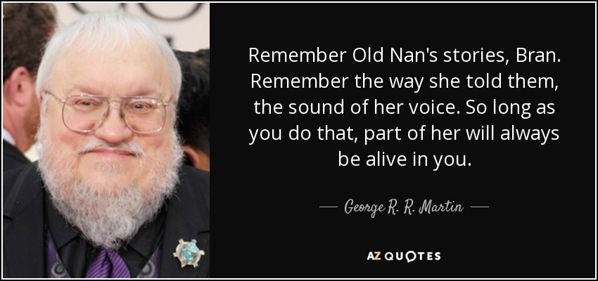 Remember Old Nan's stories, Bran. Remember the way she told them, the sound of her voice. So long as you do that, part of her will always be alive in you. - George R. R. Martin
