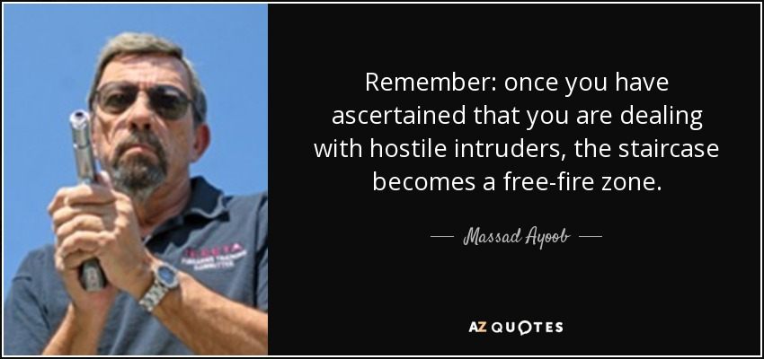 Remember: once you have ascertained that you are dealing with hostile intruders, the staircase becomes a free-fire zone. - Massad Ayoob