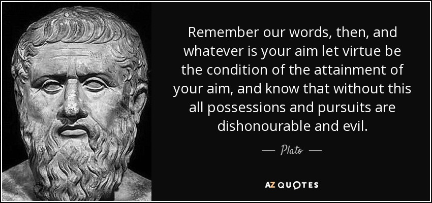 Remember our words, then, and whatever is your aim let virtue be the condition of the attainment of your aim, and know that without this all possessions and pursuits are dishonourable and evil. - Plato