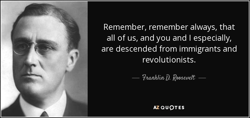 Remember, remember always, that all of us, and you and I especially, are descended from immigrants and revolutionists. - Franklin D. Roosevelt