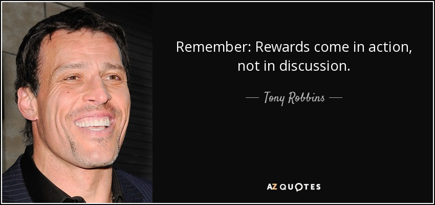Remember: Rewards come in action, not in discussion. - Tony Robbins