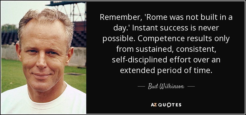 Remember, 'Rome was not built in a day.' Instant success is never possible. Competence results only from sustained, consistent, self-disciplined effort over an extended period of time. - Bud Wilkinson