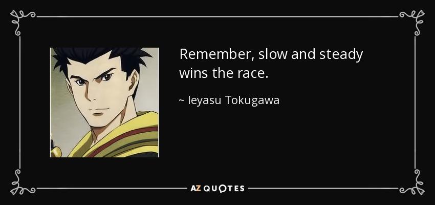 Remember, slow and steady wins the race. - Ieyasu Tokugawa