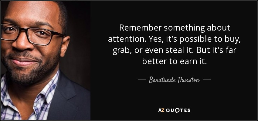 Remember something about attention. Yes, it's possible to buy, grab, or even steal it. But it's far better to earn it. - Baratunde Thurston