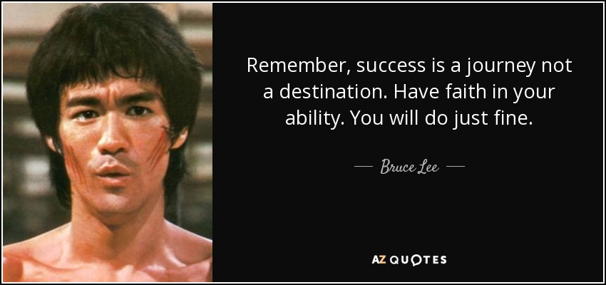 Remember, success is a journey not a destination. Have faith in your ability. You will do just fine. - Bruce Lee