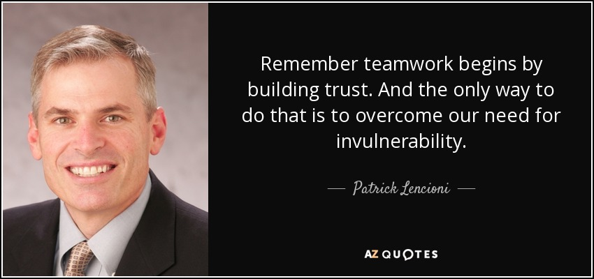 Remember teamwork begins by building trust. And the only way to do that is to overcome our need for invulnerability. - Patrick Lencioni