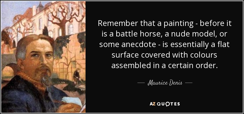 Remember that a painting - before it is a battle horse, a nude model, or some anecdote - is essentially a flat surface covered with colours assembled in a certain order. - Maurice Denis