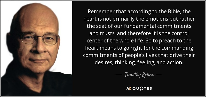 Remember that according to the Bible, the heart is not primarily the emotions but rather the seat of our fundamental commitments and trusts, and therefore it is the control center of the whole life. So to preach to the heart means to go right for the commanding commitments of people's lives that drive their desires, thinking, feeling, and action. - Timothy Keller