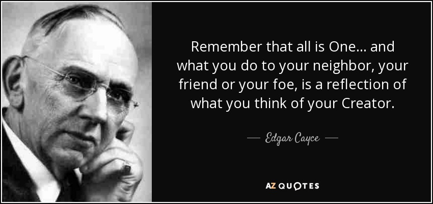Remember that all is One... and what you do to your neighbor, your friend or your foe, is a reflection of what you think of your Creator. - Edgar Cayce