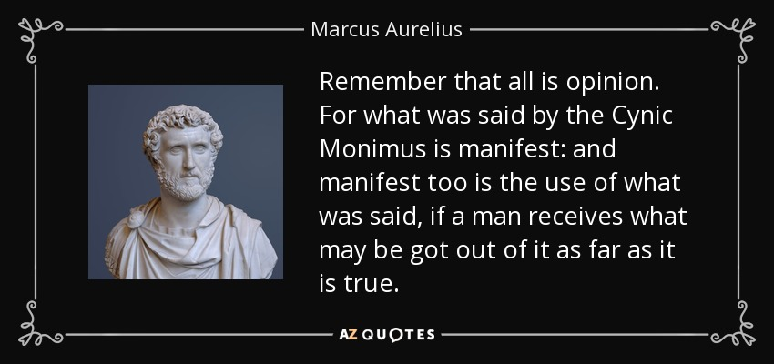 Remember that all is opinion. For what was said by the Cynic Monimus is manifest: and manifest too is the use of what was said, if a man receives what may be got out of it as far as it is true. - Marcus Aurelius
