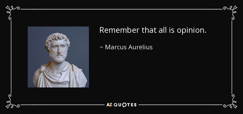 Remember that all is opinion. - Marcus Aurelius