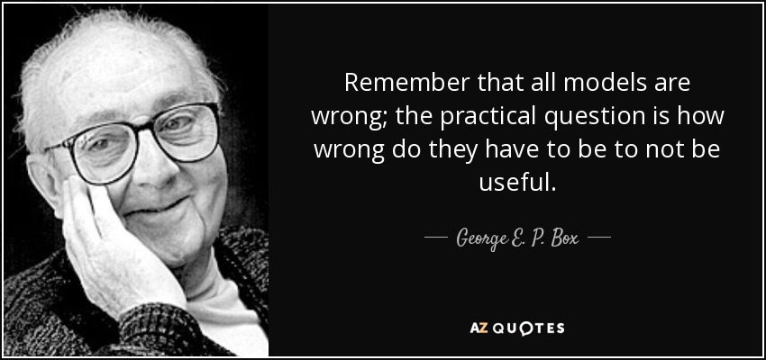 Remember that all models are wrong; the practical question is how wrong do they have to be to not be useful. - George E. P. Box