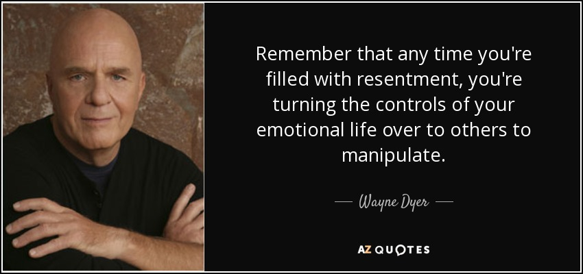 Remember that any time you're filled with resentment, you're turning the controls of your emotional life over to others to manipulate. - Wayne Dyer