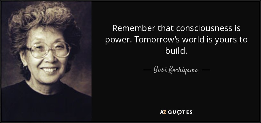Remember that consciousness is power. Tomorrow's world is yours to build. - Yuri Kochiyama