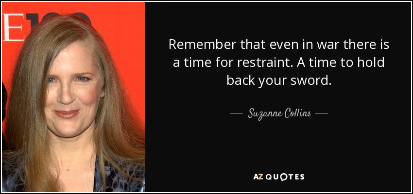 Remember that even in war there is a time for restraint. A time to hold back your sword. - Suzanne Collins
