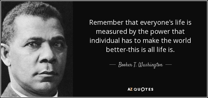 Remember that everyone's life is measured by the power that individual has to make the world better-this is all life is. - Booker T. Washington