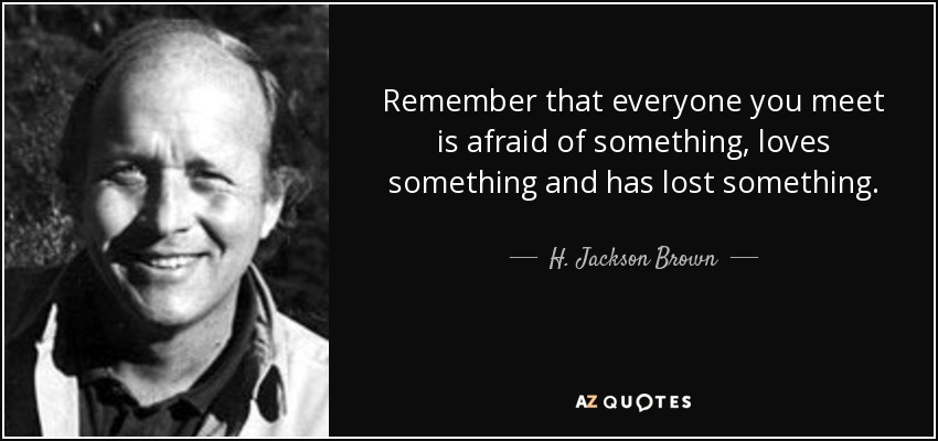 Remember that everyone you meet is afraid of something, loves something and has lost something. - H. Jackson Brown, Jr.