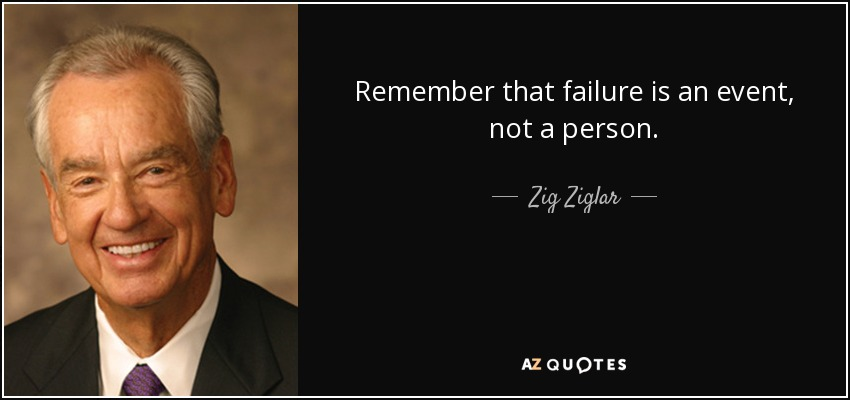 Remember that failure is an event, not a person. - Zig Ziglar