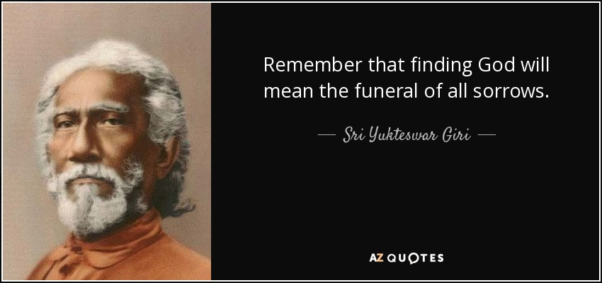 Remember that finding God will mean the funeral of all sorrows. - Sri Yukteswar Giri