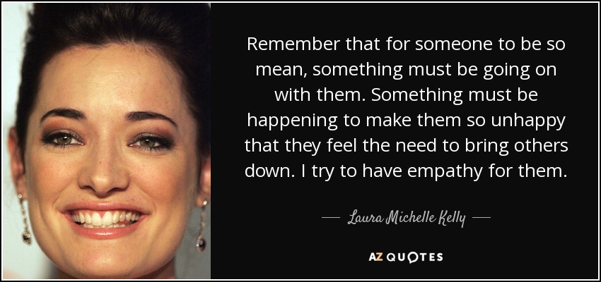 Remember that for someone to be so mean, something must be going on with them. Something must be happening to make them so unhappy that they feel the need to bring others down. I try to have empathy for them. - Laura Michelle Kelly