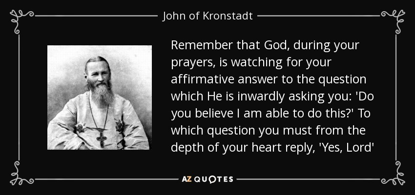 Remember that God, during your prayers, is watching for your affirmative answer to the question which He is inwardly asking you: 'Do you believe I am able to do this?' To which question you must from the depth of your heart reply, 'Yes, Lord' - John of Kronstadt