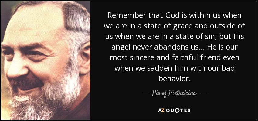 Remember that God is within us when we are in a state of grace and outside of us when we are in a state of sin; but His angel never abandons us. . . He is our most sincere and faithful friend even when we sadden him with our bad behavior. - Pio of Pietrelcina