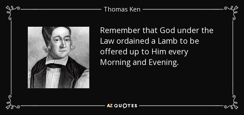 Remember that God under the Law ordained a Lamb to be offered up to Him every Morning and Evening. - Thomas Ken
