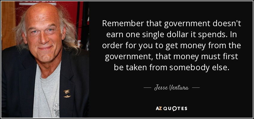 Remember that government doesn't earn one single dollar it spends. In order for you to get money from the government, that money must first be taken from somebody else. - Jesse Ventura