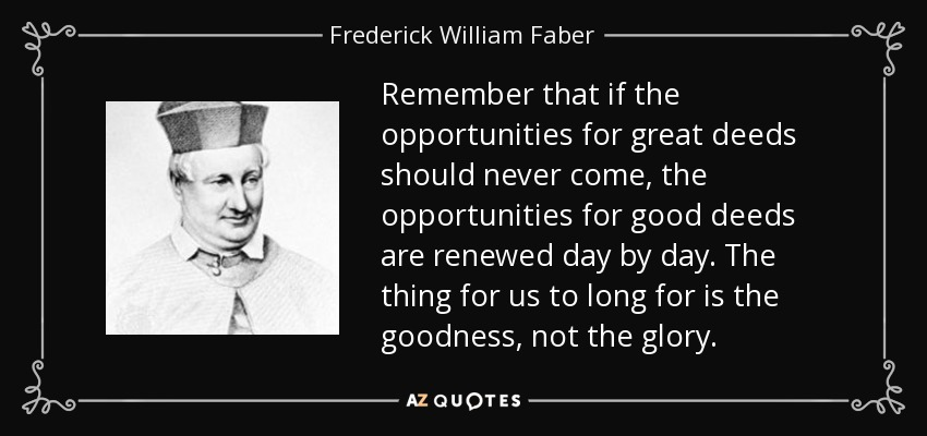 Remember that if the opportunities for great deeds should never come, the opportunities for good deeds are renewed day by day. The thing for us to long for is the goodness, not the glory. - Frederick William Faber