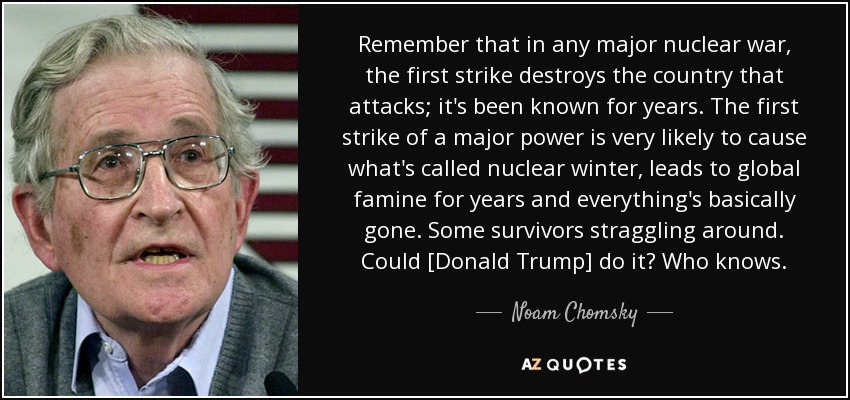 Remember that in any major nuclear war, the first strike destroys the country that attacks; it's been known for years. The first strike of a major power is very likely to cause what's called nuclear winter, leads to global famine for years and everything's basically gone. Some survivors straggling around. Could [Donald Trump] do it? Who knows. - Noam Chomsky