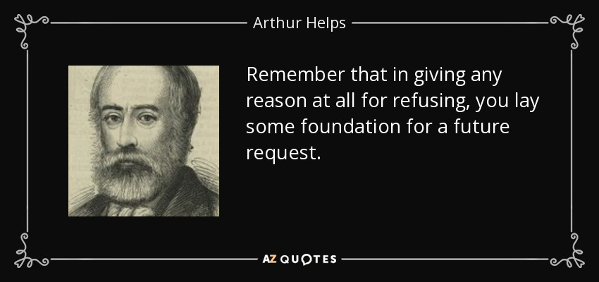 Remember that in giving any reason at all for refusing, you lay some foundation for a future request. - Arthur Helps