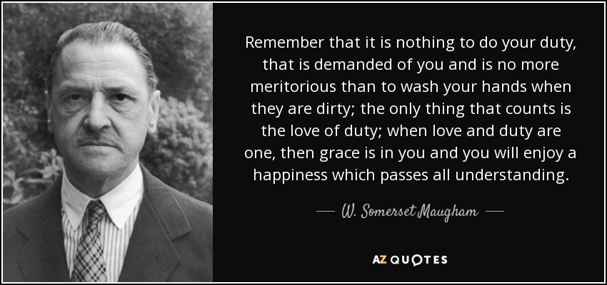 Remember that it is nothing to do your duty, that is demanded of you and is no more meritorious than to wash your hands when they are dirty; the only thing that counts is the love of duty; when love and duty are one, then grace is in you and you will enjoy a happiness which passes all understanding. - W. Somerset Maugham