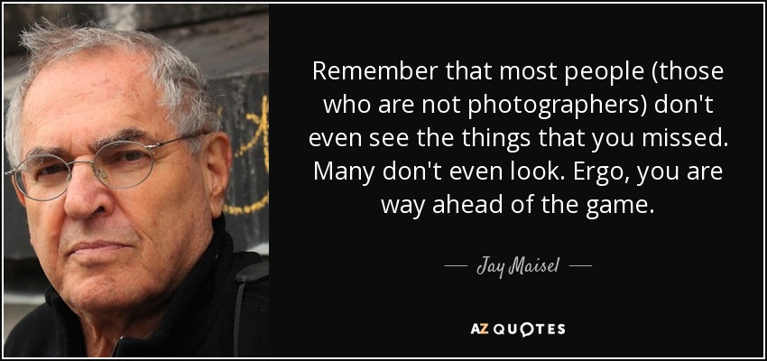 Remember that most people (those who are not photographers) don't even see the things that you missed. Many don't even look. Ergo, you are way ahead of the game. - Jay Maisel