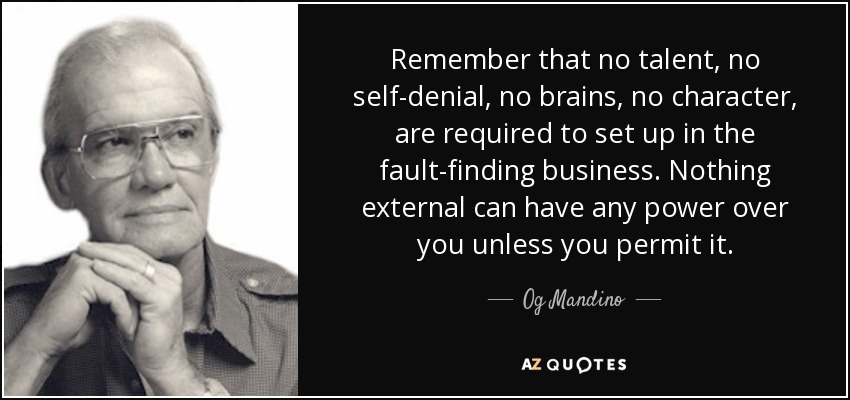 Remember that no talent, no self-denial, no brains, no character, are required to set up in the fault-finding business. Nothing external can have any power over you unless you permit it. - Og Mandino