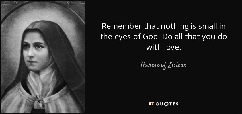 Remember that nothing is small in the eyes of God. Do all that you do with love. - Therese of Lisieux