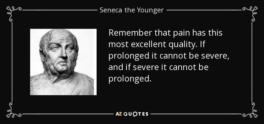 Remember that pain has this most excellent quality. If prolonged it cannot be severe, and if severe it cannot be prolonged. - Seneca the Younger