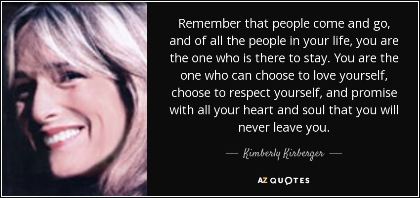 Remember that people come and go, and of all the people in your life, you are the one who is there to stay. You are the one who can choose to love yourself, choose to respect yourself, and promise with all your heart and soul that you will never leave you. - Kimberly Kirberger