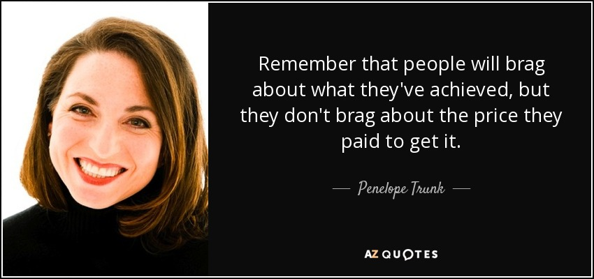 Remember that people will brag about what they've achieved, but they don't brag about the price they paid to get it. - Penelope Trunk