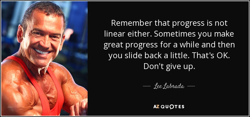 Remember that progress is not linear either. Sometimes you make great progress for a while and then you slide back a little. That's OK. Don't give up. - Lee Labrada
