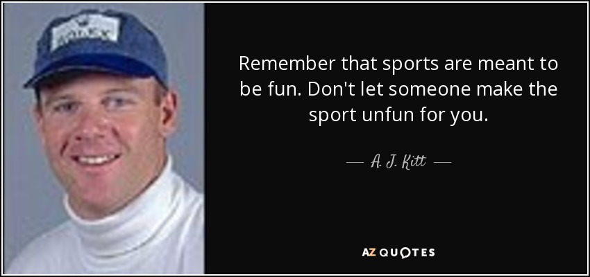 Remember that sports are meant to be fun. Don't let someone make the sport unfun for you. - A. J. Kitt
