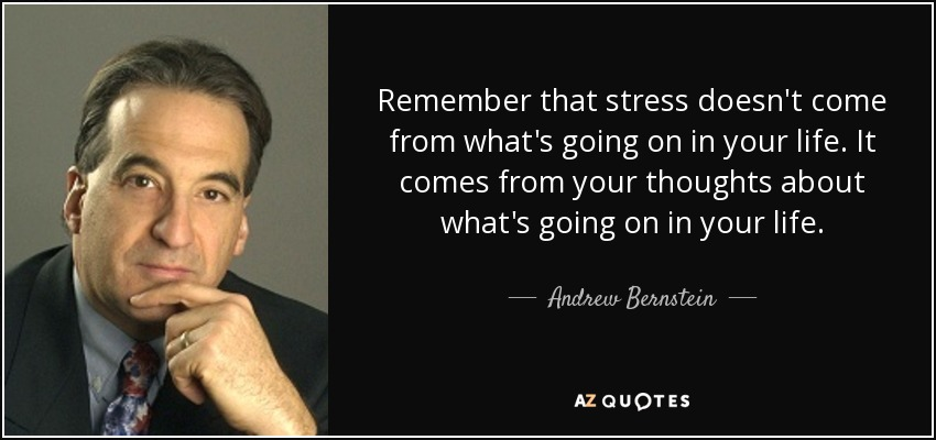 Remember that stress doesn't come from what's going on in your life. It comes from your thoughts about what's going on in your life. - Andrew Bernstein