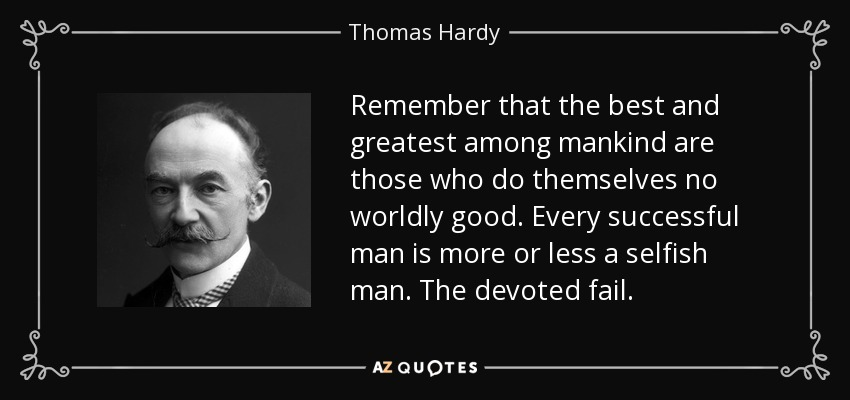 Remember that the best and greatest among mankind are those who do themselves no worldly good. Every successful man is more or less a selfish man. The devoted fail. - Thomas Hardy