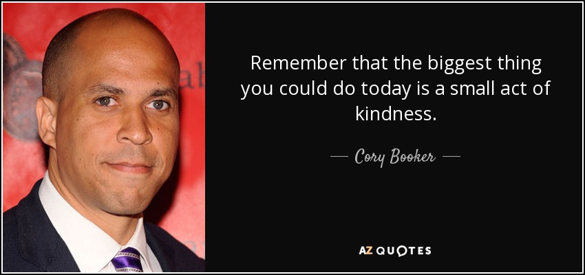Remember that the biggest thing you could do today is a small act of kindness. - Cory Booker