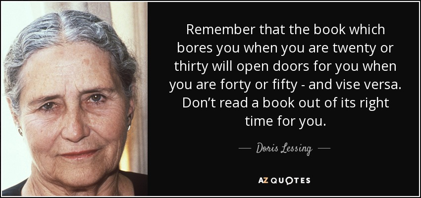 Remember that the book which bores you when you are twenty or thirty will open doors for you when you are forty or fifty - and vise versa. Don't read a book out of its right time for you. - Doris Lessing