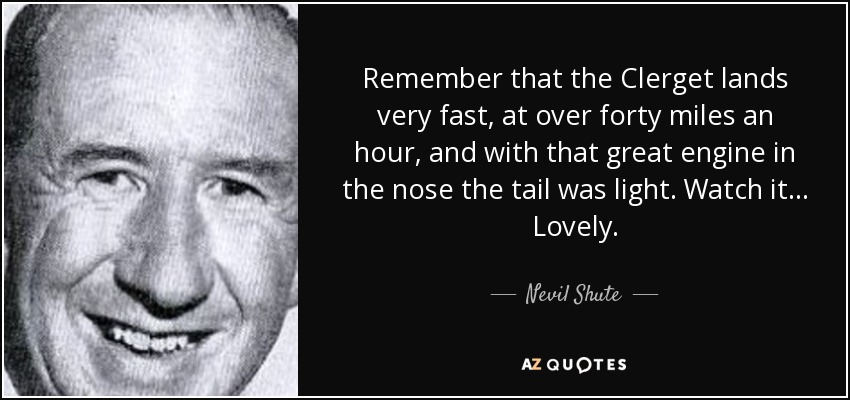 Remember that the Clerget lands very fast, at over forty miles an hour, and with that great engine in the nose the tail was light. Watch it... Lovely. - Nevil Shute