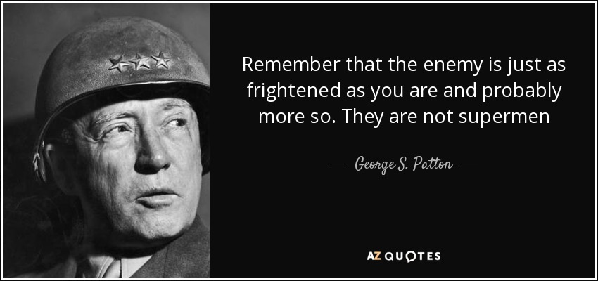 Remember that the enemy is just as frightened as you are and probably more so. They are not supermen - George S. Patton