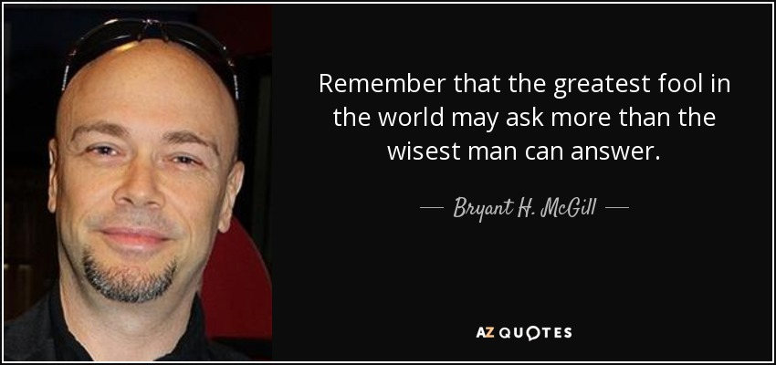 Remember that the greatest fool in the world may ask more than the wisest man can answer. - Bryant H. McGill