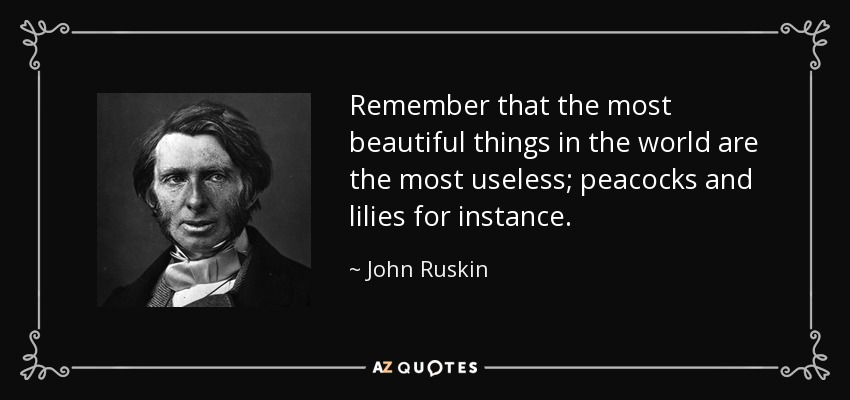 Remember that the most beautiful things in the world are the most useless; peacocks and lilies for instance. - John Ruskin