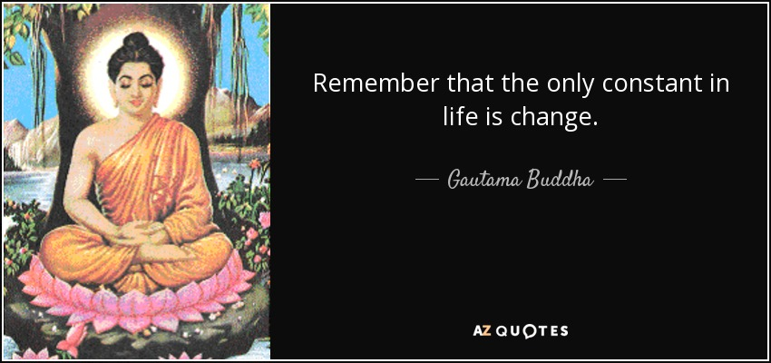 Remember that the only constant in life is change. - Gautama Buddha